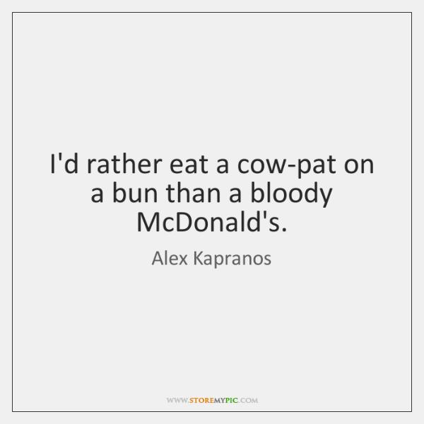 I'd rather eat a cow-pat on a bun than a bloody McDonald's.