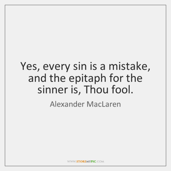 Yes, every sin is a mistake, and the epitaph for the sinner ...