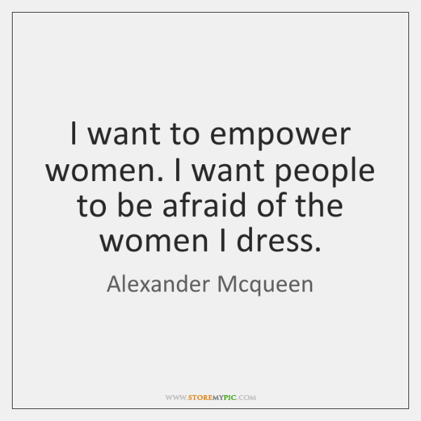 I want to empower women. I want people to be afraid of ...