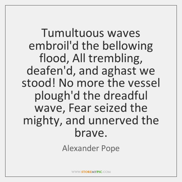 Tumultuous waves embroil'd the bellowing flood, All trembling, deafen'd, and aghast we ...