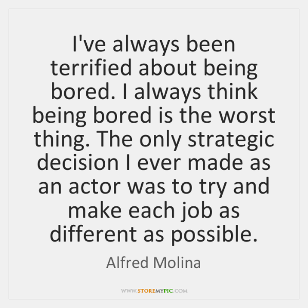 I've always been terrified about being bored. I always think being bored ...