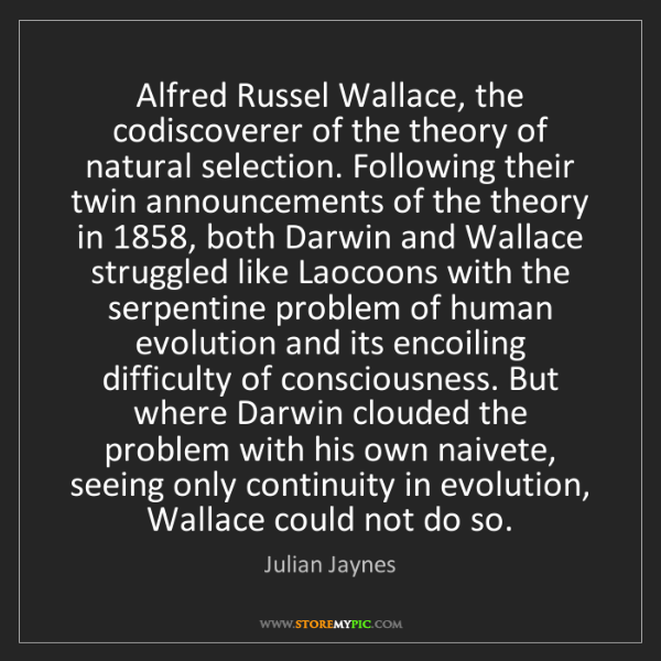 Julian Jaynes: Alfred Russel Wallace, the codiscoverer of the theory...
