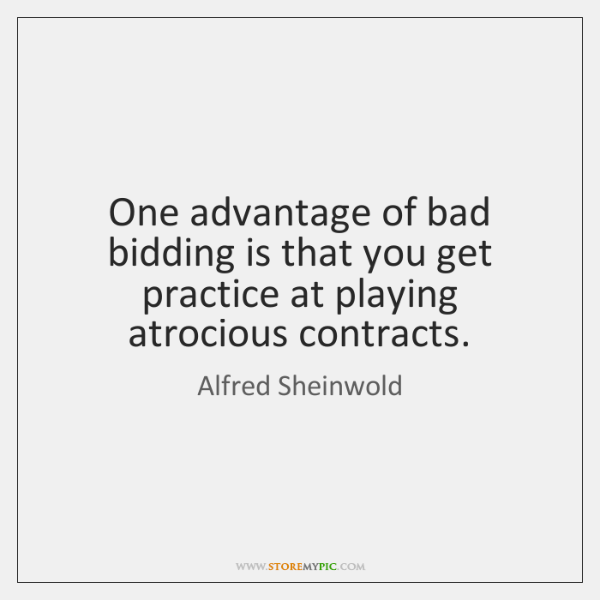 One advantage of bad bidding is that you get practice at playing ...
