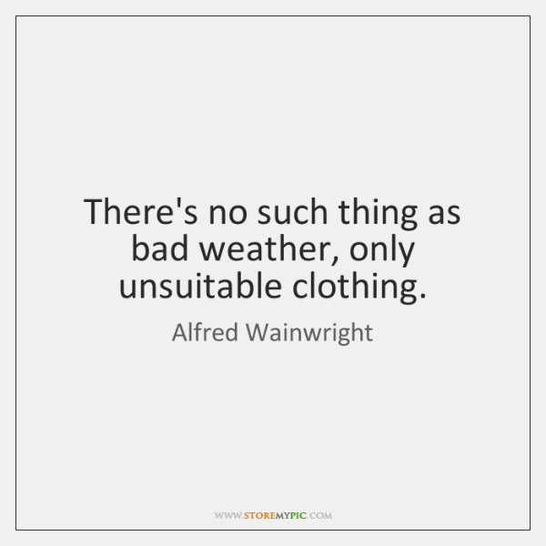 There's no such thing as bad weather, only unsuitable clothing.