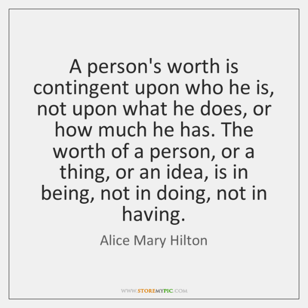 A person's worth is contingent upon who he is, not upon what ...