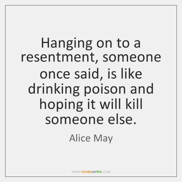 Hanging on to a resentment, someone once said, is like drinking poison ...