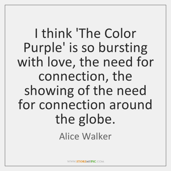 I think 'The Color Purple' is so bursting with love, the need ...