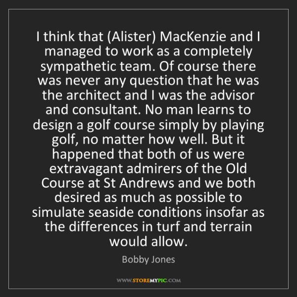 Bobby Jones: I think that (Alister) MacKenzie and I managed to work...