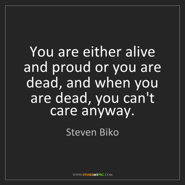 Steven Biko: You are either alive and proud or you are dead, and when...