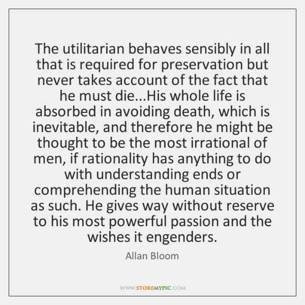 The utilitarian behaves sensibly in all that is required for preservation but ...