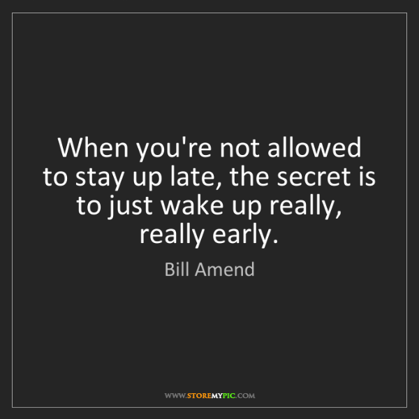 Bill Amend: When you're not allowed to stay up late, the secret is...