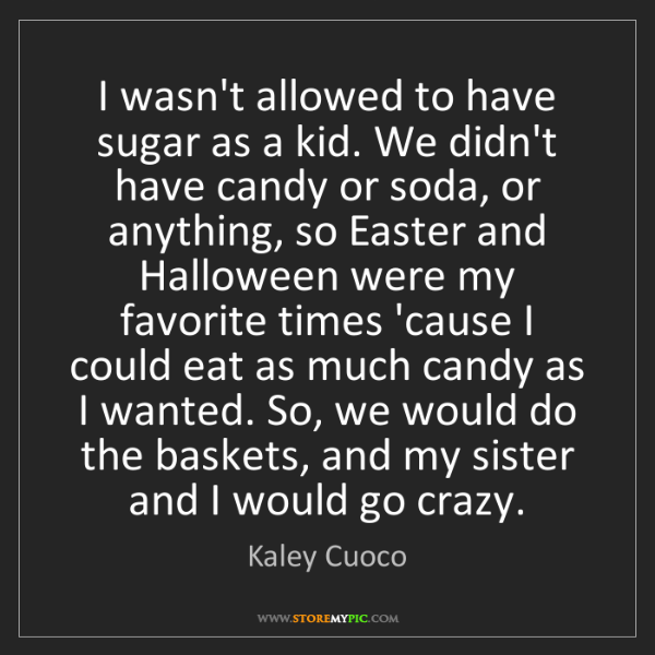 Kaley Cuoco: I wasn't allowed to have sugar as a kid. We didn't have...