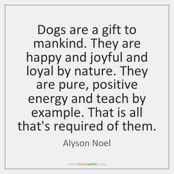 Dogs are a gift to mankind. They are happy and joyful and ...