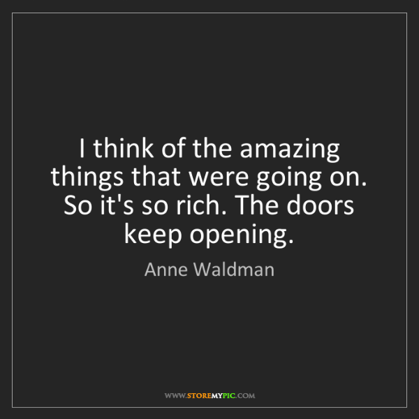 Anne Waldman: I think of the amazing things that were going on. So...