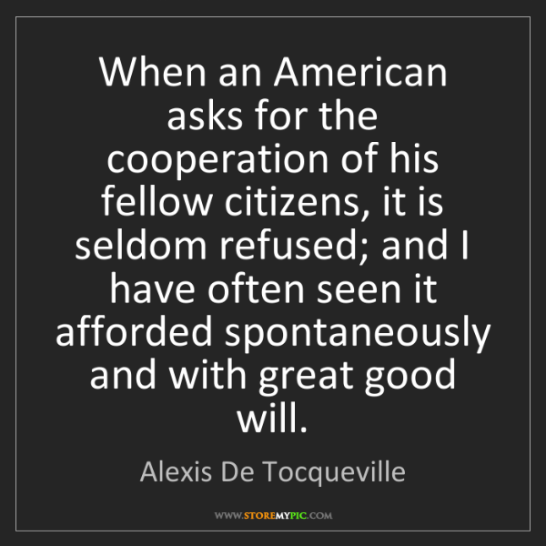 Alexis De Tocqueville: When an American asks for the cooperation of his fellow...