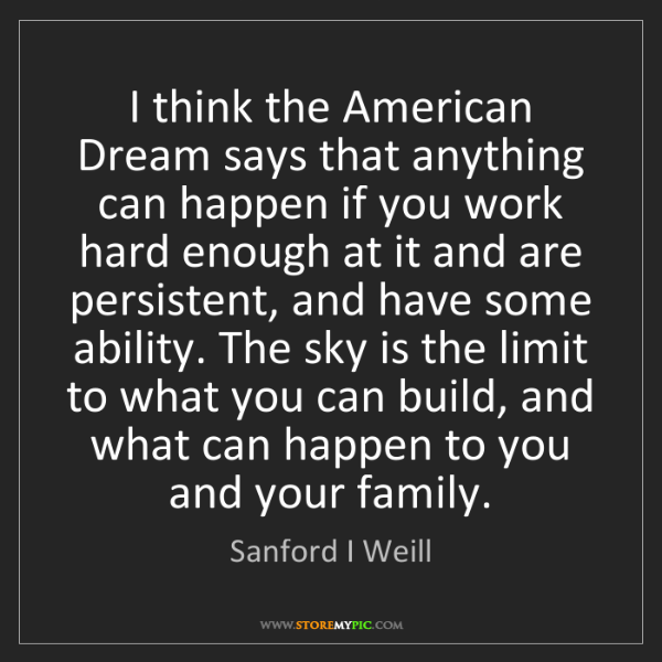 Sanford I Weill: I think the American Dream says that anything can happen...