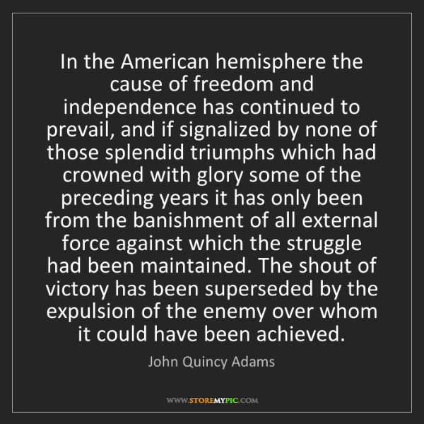 John Quincy Adams: In the American hemisphere the cause of freedom and independence...