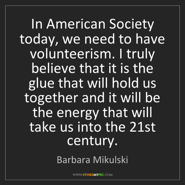 Barbara Mikulski: In American Society today, we need to have volunteerism....