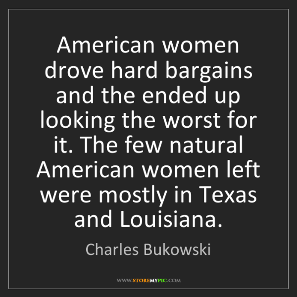 Charles Bukowski: American women drove hard bargains and the ended up looking...