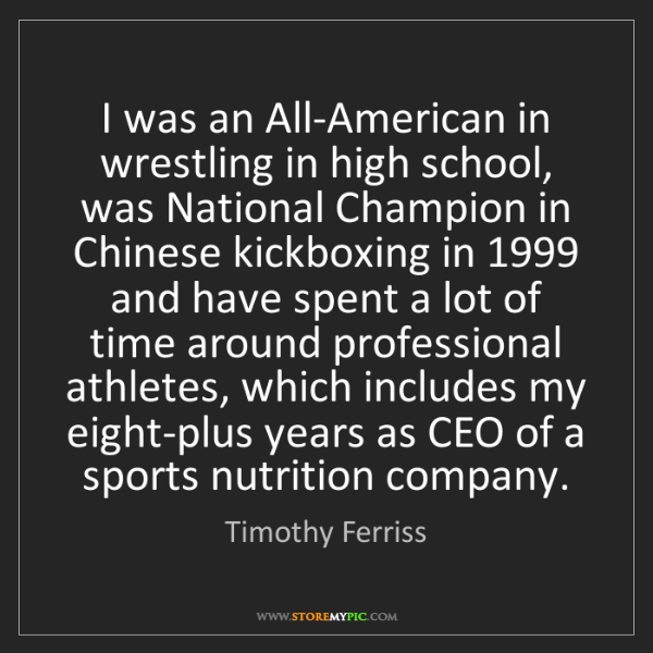 Timothy Ferriss: I was an All-American in wrestling in high school, was...