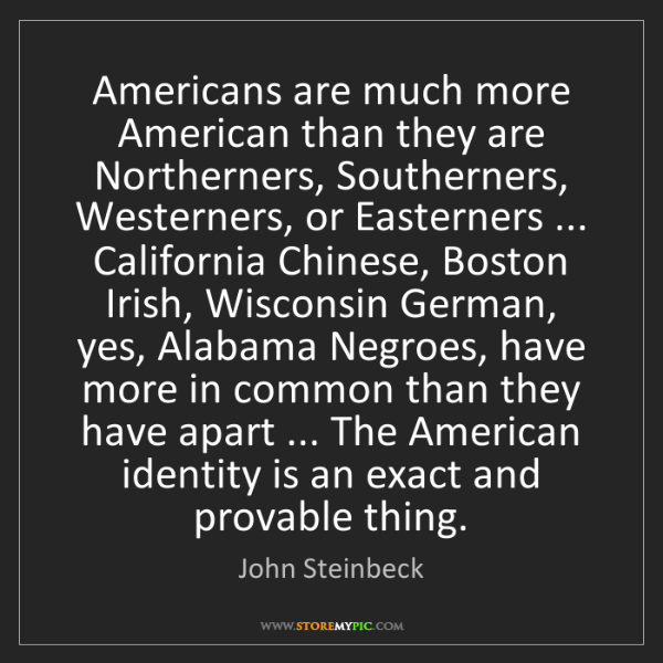 John Steinbeck: Americans are much more American than they are Northerners,...