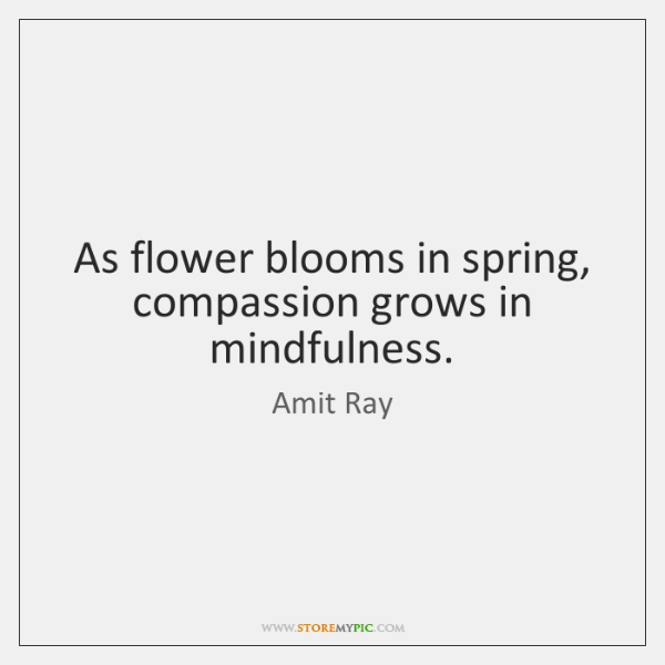 As flower blooms in spring, compassion grows in mindfulness.