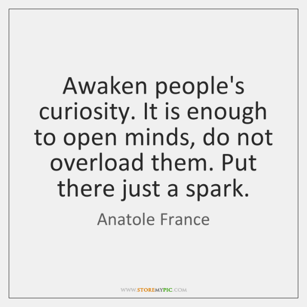 Awaken people's curiosity. It is enough to open minds, do not overload ...