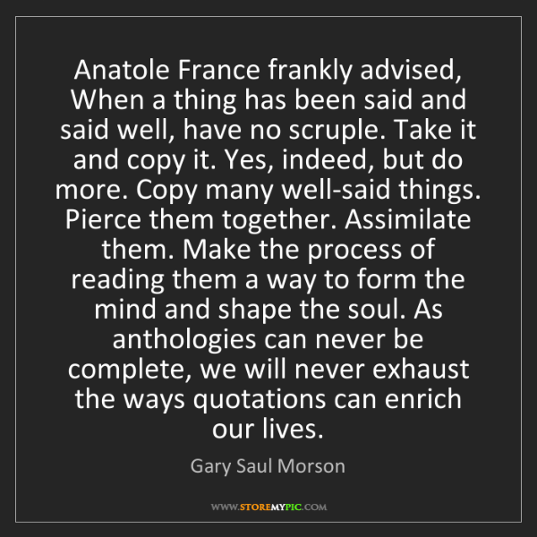 Gary Saul Morson: Anatole France frankly advised, When a thing has been...