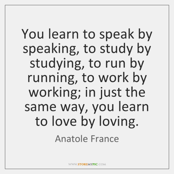 You learn to speak by speaking, to study by studying, to run ...