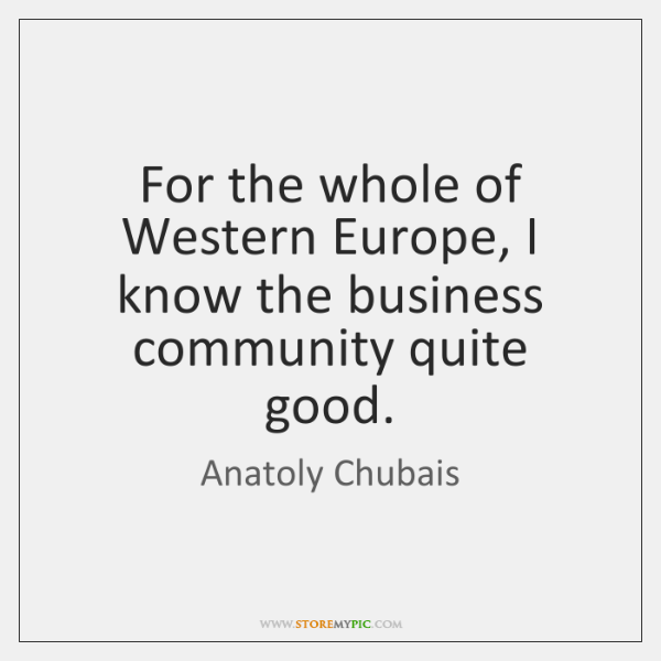 For the whole of Western Europe, I know the business community quite ...