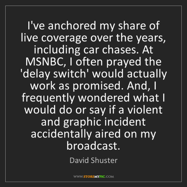 David Shuster: I've anchored my share of live coverage over the years,...