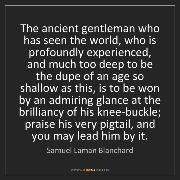Samuel Laman Blanchard: The ancient gentleman who has seen the world, who is...