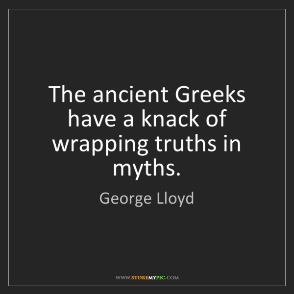 George Lloyd: The ancient Greeks have a knack of wrapping truths in...