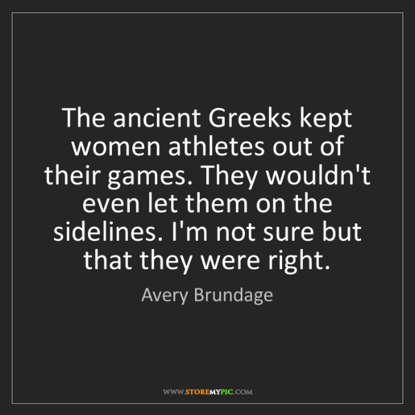 Avery Brundage: The ancient Greeks kept women athletes out of their games....