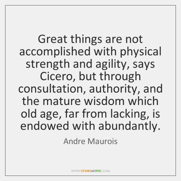Great things are not accomplished with physical strength and agility, says Cicero, ...