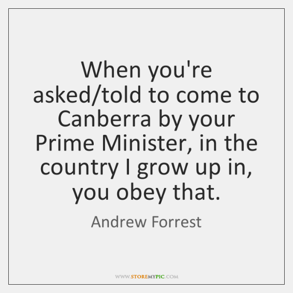 When you're asked/told to come to Canberra by your Prime Minister, ...