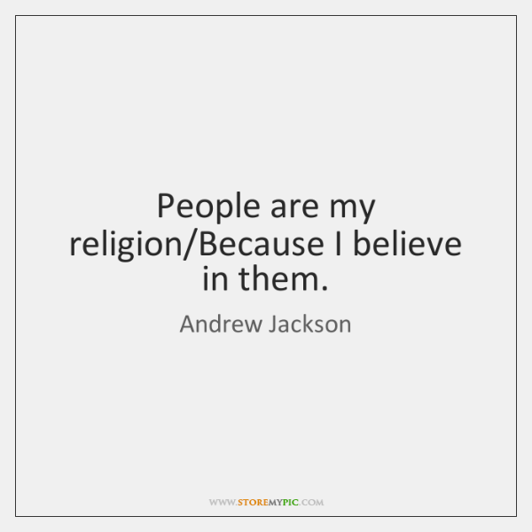People are my religion/Because I believe in them.