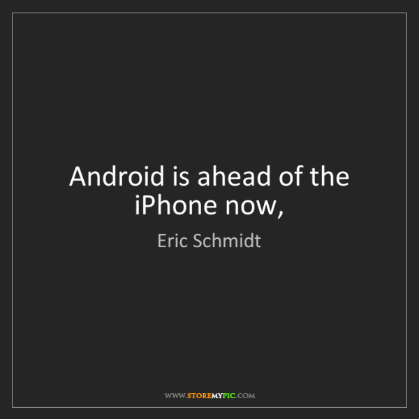 Eric Schmidt: Android is ahead of the iPhone now,
