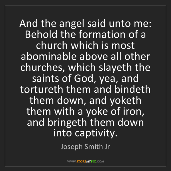 Joseph Smith Jr: And the angel said unto me: Behold the formation of a...