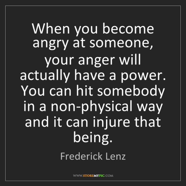 Frederick Lenz: When you become angry at someone, your anger will actually...