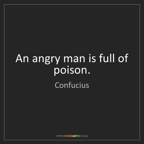 Confucius: An angry man is full of poison.