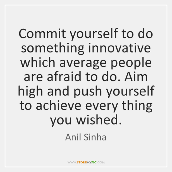 Commit yourself to do something innovative which average people are afraid to ...