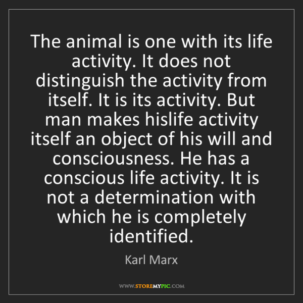 Karl Marx: The animal is one with its life activity. It does not...