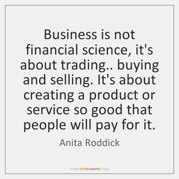 Business is not financial science, it's about trading.. buying and selling. It's ...