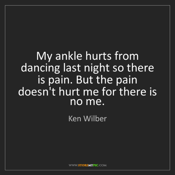 Ken Wilber: My ankle hurts from dancing last night so there is pain....