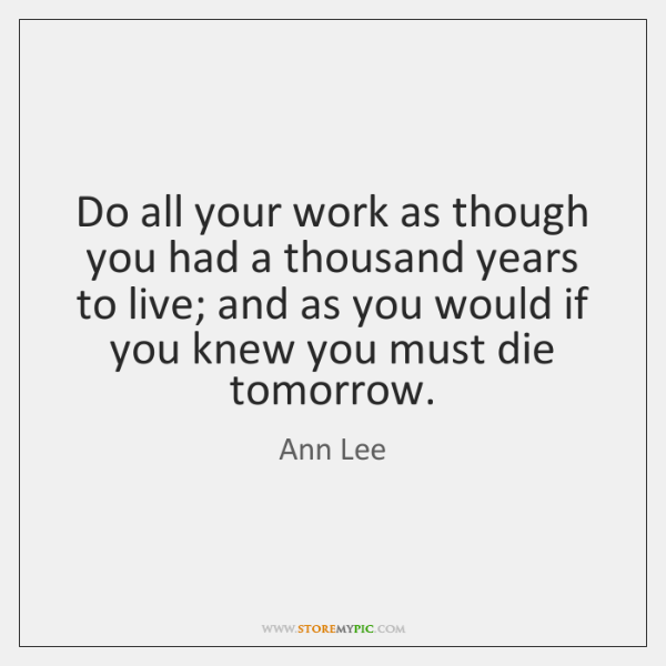 Do all your work as though you had a thousand years to ...