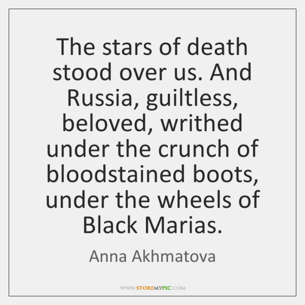 The stars of death stood over us. And Russia, guiltless, beloved, writhed ...