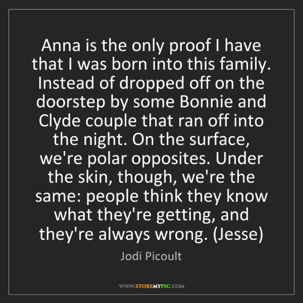Jodi Picoult: Anna is the only proof I have that I was born into this...