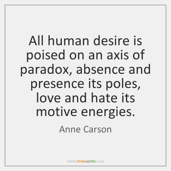 All human desire is poised on an axis of paradox, absence and ...