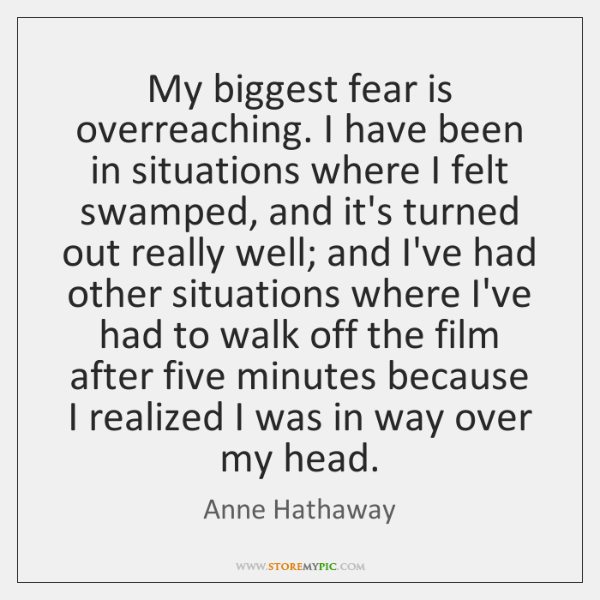 My biggest fear is overreaching. I have been in situations where I ...